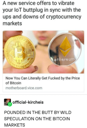 Bitcoin! (NSFW): A new service offers to vibrate  your loT buttplug in sync with the  ups and downs of cryptocurrency  markets  ethereum  Now You Can Literally Get Fucked by the Price  of Bitcoin  motherboard.vice.com  official-kircheis  POUNDED IN THE BUTT BY WILD  SPECULATION ON THE BITCOIN  MARKETS Bitcoin! (NSFW)