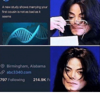"""Bad, Work, and Alabama: A new study shows marrying your  first cousin is not as bad as it  seems  O Birmingham, Alabama  abc3340.com  797 Following 214.9K F <p>This could possibly work. Thoughts? via /r/MemeEconomy <a href=""""https://ift.tt/2qb6n7D"""">https://ift.tt/2qb6n7D</a></p>"""