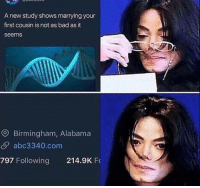 """Bad, Alabama, and Good: A new study shows marrying your  first cousin is not as bad as it  seems  O Birmingham, Alabama  S abc3340.com  797 Following 214.9K F <p>Maybe this'll be something. Nothing such as this done before, pretty good versatility via /r/MemeEconomy <a href=""""http://ift.tt/2DOAxS1"""">http://ift.tt/2DOAxS1</a></p>"""