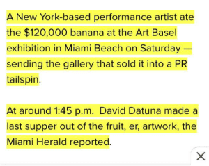 If you are what you eat, this man is now worth 120k: A New York-based performance artist ate  the $120,000 banana at the Art Basel  exhibition in Miami Beach on Saturday –  sending the gallery that sold it into a PR  tailspin.  At around 1:45 p.m. David Datuna made a  last supper out of the fruit, er, artwork, the  Miami Herald reported. If you are what you eat, this man is now worth 120k