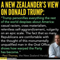 "This guy nails it. ~Rick  Thanks toOccupy Democrats: A NEW ZEALANDER'S VIEW  ON DONALD TRUMP  ""Trump personifies everything the rest  of the world despises about America  casual racism, materialism  relentless self-aggrandizement, vulgarity  on an epic scale. The fact that so many  Republicans are comfortable with  the thought of this monumentally  unqualified man in the Oval Office  shows how warped the Party  has become.""  Paul Thomas, the New Zealand Herald  OCCUPY DEMOCRATS This guy nails it. ~Rick  Thanks toOccupy Democrats"