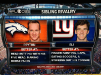 Head, Memes, and Nfl: A NFL CBS  SIBLING RIVALRY  ELI  PEYTON  10  18  BETTER AT:  BETTER AT:  FINGER PAINTING, NAPS,  HEAD BUTTING WITH HIS  EATING BOOGERS, &  FIVE HEAD, MAKING  STICKING OUT HIS TONGUE  HORSE FACES  SHUFFLE BOARD: DRAW