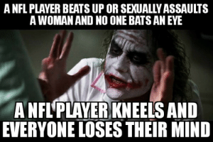 Nfl, Beats, and Mind: A NFL PLAYER BEATS UP OR SEXUALLY ASSAULTS  A WOMAN AND NO ONE BATS AN EYE  A NFL'PLAYER KNEELS AND  EVERYONE LOSES THEIR MIND To be fair, this applies to both sides - the necks and the armchair oppressed alike.