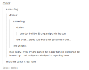 One Punch !: a-nice-frog  dorites  a-nice-frog:  one day i will be Strong and punch the sun  uhh yeah...prety sure that's not possible so uhh.  i will punch it  look buddy if you try and punch the sun ur hand is just gonna get  burned up... not really sure what you're expecting here...  im gonna punch it real hard  Source: dorites One Punch !