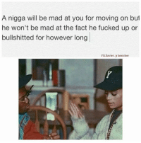 💯: A nigga will be mad at you for moving on but  he won't be mad at the fact he fucked up or  bullshitted for however long  FB Xavier, p bratcher 💯