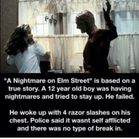 """😂😂😂: """"A Nightmare on Elm Street"""" is based on a  true story. A 12 year old boy was having  nightmares and tried to stay up. He failed.  He woke up with 4 razor slashes on his  chest. Police said it wasnt self afflicted  and there was no type of break in. 😂😂😂"""