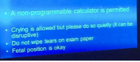 <p>Thanks professor</p>: . A non-programmable calculator is permitted  Crying is allowed but please do so quietly (it can be  disruptive  . Do not wipe tears on exam paper  Fetal position is okay <p>Thanks professor</p>