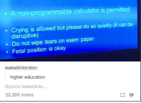 fetal position: A non-programmable calculator is permitted  Crying is allowed but please do so quietly (it can be  disruptive)  Do not wipe tears on exam paper  Fetal position is okay  leakedinlondon:  higher education  Source: leakedinlo…  22,265 notes