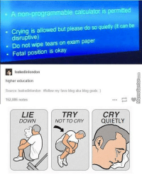 Ah, college life.: A non-programmable calculator is permitted  is allowed but please do so quietly (it can be  disruptive)  Do not wipe tears on exam paper  Fetal position is okay  leakedinlondon  higher education  Source: leaked inlondon #follow my fave blog aka blog goals  162,886 notes  CRY  LIE  TRY  DOWN  QUIETLY  NOT TO CRY Ah, college life.