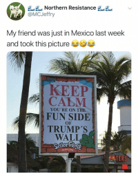 Food, Mexico, and Dank Memes: A Northern Resistance  @MCJeffry  My friend was just in Mexico last week  and took this picture  KEEP  YOU'RE ON THE  FUN SIDE  OF  TRUMPS  WALLO  FUN,FOOD(LOT#5  OPEN Well played, señor