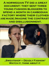 """Clothes, Fashion, and Norwegian: A NORWEGIAN TV DID A GREAT  DOCUMENT: THEY SENT THREE  YOUNG FASHION BLOGGERS TO  SPEND A MONTH IN CAMBODIAN  FACTORY WHERE THEIR CLOTHES  ARE MADE.IMAGINE THE CONTRAST  AND DISILLUSIONMENT  """"SWEATSHOP-DEADLY FASHION""""  WATCH IT, THINK ABOUT IT <p>It Will Probably Change The Way You See Fashion.</p>"""