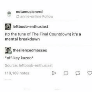 Countdown, Tumblr, and Annie: a notamusicnerd  annie-online Follow  leftboob-enthusiast  (to the tune of The Final Countdown) it's a  mental breakdown  thesilencedmasses  off-key kazoo*  Source: leftboob-enthusiast  113,169 notes If you are a student Follow @studentlifeproblems​