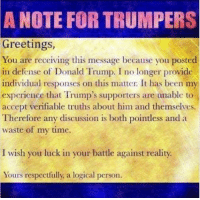 Donald Trump, Memes, and Time: A  NOTE FOR TRUMPERS  Greetings,  You are receiving this message because you posted  in defense of Donald Trump. I no longer provide  individual responses on this matter. It has been my  experience that Trump's supporters are unable to  accept verifiable truths about him and themselves  Therefore any discussion is both pointless and a  waste of my time  I wish you luck in your battle against reality  Yours respectfully, a logical person.