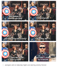 A Now Hawkeye,its  ay, time to do your thing  I'm out of arrows.  How many arrows didyoubring?  All of them, like, 11!  And killed 11 ofthem  11?! There's like 100,000  You're welcome.  aliens out there!  avengers skit on Saturday Night Live starring Jeremy Renner Sorry if this is a repost! // Finnick