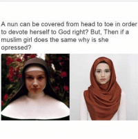 God, Head, and Memes: A nun can be covered from head to toe in order  to devote herself to God right? But, Then if a  muslim girl does the same why is she  opressed? In relation to men all women are oppressed everywhere, but to say that women are more oppressed because the religion is different is silly...