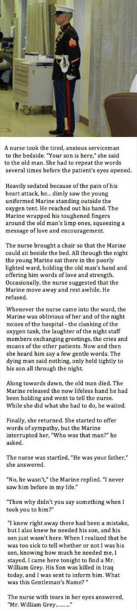 """Heartwarming: A nurse took the tired, anxious serviceman  to the bedside. """"Your son is here,"""" she said  to the old man. She had to repeat the words  several times before the patient's eyes opened.  Heavily sedated because of the pain o  his  heart attack, he... dimly saw the young  uniformed Marine standing outside the  oxygen tent. He reached out his hand. The  Marine wrapped his toughened fingers  around the old man's limp ones, squeezing a  message of love and encouragement.  The nurse brought a chair so that the Marine  could sit beside the bed. All through the night  the young Marine sat there in the poorly  lighted ward, holding the old man's hand and  offering him words of love and strength.  Occasionally, the nurse suggested that the  Marine move away and rest awhile. He  refused  Whenever the nurse came into the ward, the  Marine was oblivious of her and ofthe night  noises of the hospital the clanking of the  oxygen tank, the laughter of the night staff  members exchanging greetings, the cries and  moans of the other patients. Now and then  she heard him say a few gentle words. The  dying man said nothing, only held tightly to  his son all through the night.  Along towards dawn, the old man died. The  Marine released the now lifeless hand he had  been holding and went to tell the nurse  While she did what she had to do, he waited  Finally, she returned. She started to offer  words of sympathy, but the Marine  interrupted her, """"Who was that man?"""" he  asked.  The nurse was startled, """"He was your father,  she answered  No, he wasn't,"""" the Marine replied. """"I never  saw him before in my life  """"Then why didn't you say something when I  took you to him  knew right away there had been a mistake,  but I also knew he needed his son, and his  son just wasn't here. When I realized that he  was too sick to tell whether or not I was his  son, knowing how much he needed me, I  stayed. came here tonight to find a Mr  William Grey. His Son was killed in Iraq  today, and I """
