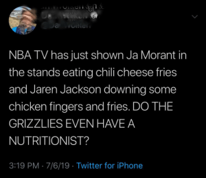 Memphis Grizzlies, Iphone, and Nba: a Oete  NBA TV has just shown Ja Morant in  the stands eating chili cheese fries  and Jaren Jackson downing some  chicken fingers and fries. DO THE  GRIZZLIES EVEN HAVE A  NUTRITIONIST?  3:19 PM 7/6/19 Twitter for iPhone Old man yells at cloud!