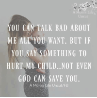 via ~ A Mom's Life Uncut: A om's Life  Uncut  YOU CAN TALK BAD ABOUT  ME ALL YOU WANT. BUT IF  YOU SAY SOMETHING TO  HURT MY CHILD. NOT EVEN  GOD CAN SAVE YOU  A Mom's Life Uncut/FB via ~ A Mom's Life Uncut