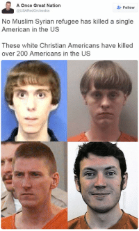"Allahu Akbar, Bailey Jay, and Church: A Once Great Nation  @USARedOrchestra  Follovw  No Muslim Syrian refugee has killed a single  American in the US  These white Christian Americans have killed  over 200 Americans in the US <p><a href=""http://sophisticatesophia.tumblr.com/post/158938521076/bellygangstaboo-a-white-kid-with-a-bowl-cut"" class=""tumblr_blog"">sophisticatesophia</a>:</p><blockquote> <p><a href=""https://bellygangstaboo.tumblr.com/post/156485579720/a-white-kid-with-a-bowl-cut-scares-me-more-than-a"" class=""tumblr_blog"">bellygangstaboo</a>:</p> <blockquote><p>  A white kid with a bowl cut scares me more than a Syrian refugee fleeing war for a better life.  <br/></p></blockquote> <p>I am sure it has been pointed out before but it should be said as often as possible. NONE OF THESE GUYS IS OR WAS CHRISTIAN. White does not equal Christian. </p> <p>McVeigh - The author of the definitive book on McVeigh said ""McVeigh is agnostic. He doesn't believe in God, but he won't rule out the possibility. I asked him, ""What if there is a heaven and hell?""He said that once he crosses over the line from life to death, if there is something on the other side, he will – and this is using his military jargon – ""adapt, improvise, and overcome."" Death to him is all part of the adventure."" </p> <p>Lanza - Had severe mental issues ""In later medical and education records, the authors saw repeated references to diagnoses of autism spectrum disorder, anxiety and obsessive compulsive disorder. Lanza's anxiety and social-emotional problems worsened as he got older.""  How dare anyone belittle severe mental problems and boil it down to attending Christian School when a child. </p> <p>Holmes' only history with faith is that his family sporadically attended church. </p> <p>Dylan Roof - Although he went to church. White Supremacy is outside of any church doctrine. Just because you go to church does not make you a Christian. Infant baptism certainly does not make you a christian.  </p> <p>Lastly, none of these killers proclaimed what they were doing as on behalf of any faith. This is completely the opposite of what you find in Islam where the killers proclaim allahu akbar. </p> </blockquote>"