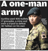 Defines Badassery 👊🏻: A one-man  army  2  Gurkha  used 400 bullets,  Courageous:  Acting Sgt  Dipprasad Pun  came under  17 grenades, a mine and  even a tripod to defeat  fire from the  enomy for  15minutos  30 Taliban on his own  A GURKHA who fired 40lets By Fred Attewill  and 17 grenades while single-handedly  lighting off 30 Taliban militants is to he found iwo insurgents digging a  reccive the second highest military trench to lay an improvised explosive  honour for bravery  device at the checkpoint's front gate.  Acting Sgt Dipprasad Pun, 3 was  on sentry duty alone at night when he  discovered two insurgents preparing  to plant a bomb outside  He then found himself pinned down  under attack from rocket-propelled  grenades and AK47s for more than  15 minutes, as e franticall,y  As enemy tighters launched wave radioed for back up  after wave of attacks, the 1.7m (Slin) At tirst, he was afraid but he said  Gurkha opened fire with a machine yesterday: As soon as I opened  gun, a rile and a grenade launcher. ire, that was gone before they  When he exhausted all ammunition kill me I have lo kill some.  he tried to batter one militant with a When the fight was over, his  sandbag before bludgeoning him with company commander arrived  a machine gun tripod, as he roared in casually slapped him on the  Nepali: I will kill you,  back and asked if he was OK  The soldier, from the Royal Gurkha The third gencration Gur-  Rilles, was alerted to he enemy when kha. from Ken, will receive  he heard what he thought was a cow or the Conspicuous Gallantry  Cross, one of 136 awards to  a donkey near his sentry posi.  But, when he climbed on to the roof,  be announced today Defines Badassery 👊🏻