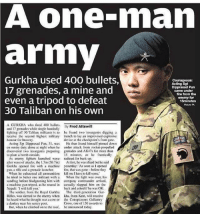 Being Alone, America, and Donkey: A one-man  army  Gurkha used 400 bullets,  Courageous:  Acting Sgt  17 grenades, a mine and  Pun  came under  fire from the  even a tripod to defeat  enemy for  15minutes  30 Taliban on his own  A GURKHA who fired 400 bullets,  By  Fred Attewill  and 17 grenades while single-handedly  fighting off 30 Taliban militants is to he found two insurgents digging a  receive the second highest military trench to lay an improvised explosive  honour for bravery  device at the checkpoint's front gate.  Acting Sgt Dipprasad Pun, 31. was  He then found himself pinned down  on sentry duty alone at night when he under attack from rocket-propelled  discovered two insurgents preparing grenades and AK47s for more than  15 minutes, as he frantically  to plant a bomb outside.  As enemy fighters launched wave radioed for back-up.  after wave of attacks, the l.7m (5f17in)  At first he was afraid but he said  Gurkha opened fire with a machine yesterday: As soon as I opened  gun, a rine and a grenade launcher  re, that was gone before they  When he exhausted all ammunition kill mel have to kill sorme,  he tried to batter one militant with a  When the fight was over, his  sandbag before bludgeoning him with company commander arrived.  a machine gun tripod, as he roared in  casually slapped him on the  Nepali: I will kill you.  back and asked he was OK.  The soldier, from the Royal Gurkha  The third-generation Gur-  Rifles, was alerted to the enemy when kha, from Kent, will receive  he heard what he thought was a cow or he Conspicuous Gallantry  a donkey near his sentry posl.  Cross, one of 136 awards to  But, when he climbed on to the Toof, be announced today True 🐐F*cker Slayer 🇺🇸 Go Follow @medicalbadassery - - ❎ DOUBLE TAP pic 🚹 TAG your friends 🆘 DM your Pics-Vids 📡 Check My IG Stories👈 - - - ArmyStrong Sailor Marine Veterans Military Brotherhood Marines Navy AirForce CoastGuard UnitedStates USArmy Soldier NavySEALs airborne socialmedia - operator troops tactical Navylife patriot USMC Veteran America