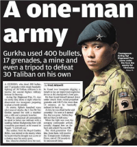 "Donkey, Lay's, and Memes: A one-man  army  Gurkha used 400 bullets,  Courageous:  Acting Sgt  Dipprasad Pun  17 grenades, a mine and  came under  fire from the  even a tripod to defeat  enemy for  15minutes  30 Taliban on his own  A GURKHA who fired 400 bullets  Fred Attewi  By  and 17 grenades while single-handedly  lighting off 30 Taliban militants is lo he found Iwo insurgents digging a  receive the second highest  military trench to lay an improvised explosive  honour for bravery  device at the checkpoint's front gate.  Acting Sgt Dipprasad Pun. 31, was He then found himself pinned down  on sentry duty alone at night when he under attack from rocket-propelled  discovered two insurgents preparing grenades and AK47s for more than  to plant a bomb outside.  15 minutes, as he frantically  As enemy fighters launched wave radioed for back-up.  after wave of attacks, the I.7m (5ft7in) At first, he was afraid but he said  Gurkha opened fire with a machine yesterday: As soon as I opened  gun, a rifle and a grenade launcher  fire, that was gonc-before they  When he exhausted all ammunition kill me Ihave to kill some.  he tried to batter one militant with a When the fight was over, his  sandbag before bludgeoning him with company commander amived,  a machine gun tripod, as he roarcd in casually slapped him on the  Nepali: ""I will kill you.  back and asked if he was OK.  The soldier, from the Royal Gurkha The third-generation Gur  Rifles, was alerted to the enemy when kha, from Kent, will receive  he heard what ho thought was a cow or the Conspicuous Gallantry  donkey near his sentry post.  Cross, one of 136 awards to  But, when he clinbed on to the roof, be announced today True 🐐F*cker Slayer @gunsbadassery - ❎ DOUBLE TAP pic 🚹 TAG your friends 🆘 DM your Pics-Vids 📡 Check My IG Stories👈 - - - ArmyStrong Sailor Marine Veterans Military Brotherhood Marines Navy AirForce CoastGuard UnitedStates USArmy Soldier NavySEALs airborne socialmedia - operator troops tactical Navylife patriot USMC Veteran America 💩 MIL👢🖕🏻U"