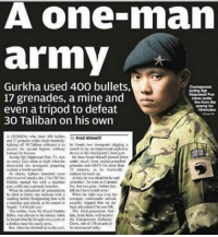 Fire, Meme, and Memes: A One mnam  army  Gurkha used 400 bullets,  17 grenades, a mine and  Carma under  fire form the  even a tripod to defeat  enemy for  30 Taliban on his own  AGURKILA wte 400 bullets.  Fred Attewill  and 7gonades while sinde handed  he foued tee insurgents digging a  en entry duty ako nigh when he wndet attack  ket-propelled  lo a bomb outside  minute, he frantically  Au liry, he was afraid he said  that was  Whea he enhaastad all  be tried to buttrrewe militant with a When the fight was over, bis  machise gas tripod. he reaned in casually lapped him an  the  buck and he wa OK  The soldier, frons the Royal Gakha The Gur Old news but I don't care still badass. Gurkha UK military militaryhumor militarymemes army navy airforce coastguard marines usmc airborne meme popsmoke
