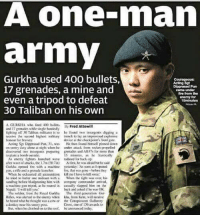 Fire, Memes, and Army: A one-rnan  army  Gurkha used 400 bullets,  17 grenades, a mine and  Dippranad Pharm  came under  fire from the  even a tripod to defeat  enemy for  30 Taliban on his own  AGURKHA 400 ballets  Fred Attewill  ind 32 grenades while fighting off ND Talihan militants is ao he found two insurgents digging a  revive the second highest military  to lay an impavisii  bonour for braserye  devweal checkpoint's frint gale.  He then found himielf pinnod daen  en entry duty alene at night when hee attack propelled  discovered insurgents preparinkt grenados and AK47s for more than  As enemy fightm laaeched wore radioed for bakk-up  afterwave attacks, the 17m Sft Tin) he wasalraid twit hesaid  Garihu opened line with a  Eire, that  Wbca he exhausted  be tried batian eme miilisant with a When the fight was over  his  andbag before bludReoning him with company comatander arrival.  a machine gun trivod, as reased in caually slapped him eo the  back and if he wa OK  The soldier, from the Royal Garkha  The third Eetritulioan Gur  he heard hought  vasaciw on the Conspicuous Gallantry  his sently But, when he climbed sathe roof, be  annonanced today.