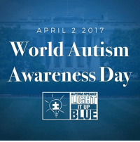Autism, Blue, And Today: A P R I L 2 2 O 1 7 World Autism Awareness