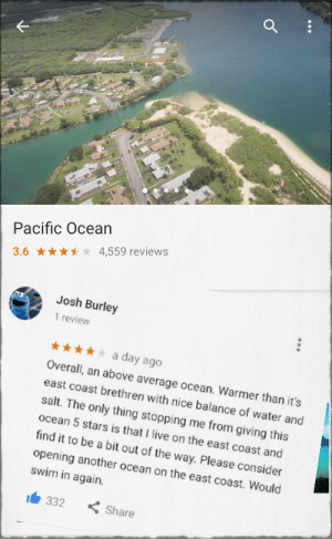 Live, Ocean, and Stars: a.  Pacific Ocean  3.64,559 reviews  Josh Burley  1 review  a day ago  Overal, an above average ocean. Warmer than it's  east coast brethren with nice balance of water and  salt. The only thing stopping me from giving this  ocean 5 stars is that I live on the east coast and  find it to be a bit out of the way. Please consider  opening another ocean on the east coast. Would  swim in again.  332Share So people started reviewing the Pacific Ocean, and its fantastic.