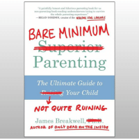 """""""A painfully honest and hilarious parenting book for us  non-parenting-book-reading underachievers trying to survive  the whole parenting experience.""""  -BRIAN GORDON, creator of the WERCOMIC FOWL LANGUAGE  BARE MINIMUM  Parenting  The Ultimate Guide to  Your Child  NOT QUITE RUINING  James Breakwell,D  AUTHOR OF ONLY DEAD ON THE INSIDE I don't promote other people's stuff on here much, but I really enjoyed James' book. Treat yourself and pick it up at Amazon or wherever cool books are sold!  https://www.amazon.com/dp/1946885320/ref=cm_sw_r_cp_api_i_JSW4Bb392DSEB"""
