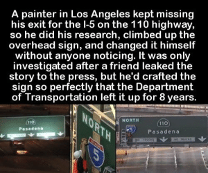 https://t.co/w7bwGM7z7U: A painter in Los Angeles kept missing  his exit for the l-5 on the 110 highway,  so he did his research, climbed up the  overhead sign, and changed it himself  without anyone noticing. It was only  investigated after a friend leaked the  story to the press, but he'd crafted the  sign so perfectly that the Department  of Transportation left it up for 8 years.  NORTH  NORTH  110  110  Pasadena  Pasadena  NO TRUCKS  NO THOCKS  COR https://t.co/w7bwGM7z7U