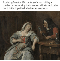 """I've invented a new meme, it's literally just describing exactly what the original meaning of the painting is. I call it a """"Caption"""" it's a new word I've invented and I think it's gonna be a big thing.: A painting from the 17th century of a nun holding a  douche, recommending that a woman with stomach pains  use it, in the hope it will alleviate her symptoms I've invented a new meme, it's literally just describing exactly what the original meaning of the painting is. I call it a """"Caption"""" it's a new word I've invented and I think it's gonna be a big thing."""