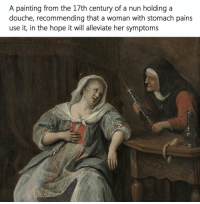 painting: A painting from the 17th century of a nun holding a  douche, recommending that a woman with stomach pains  use it, in the hope it will alleviate her symptoms