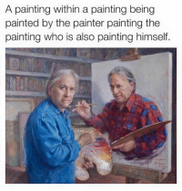 Anyone else's head hurt?: A painting within a painting being  painted by the painter painting the  painting who is also painting himself. Anyone else's head hurt?