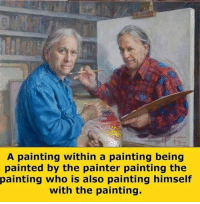 painting: A painting within a painting being  painted by the painter painting the  painting who is also painting himself  with the painting.