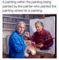 memes Paintinception: A painting within the painting being  painted by the painter who painted the  painting where he is painting. memes Paintinception