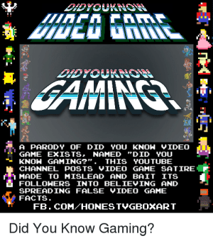 "Did You Know Gaming: A PARODY OF DID YOU KNOW VIDEO  GAME EXISTS. NAMED ""DID YOU  KNOW GAMING? THIS YOUTUBE  CHANNEL POSTS VIDEO GAME SATIRE  MADE TO MISLEAD AND BAIT ITS  FOLLOHERS INTO BELIEVING AND  SPREADING FALSE VIDEO GAME  FACTS  FB. COM HONES TVGBOXART  Did You Know Gaming?"