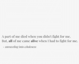 part of me: A part of me died when you didn't fight for me.  But, all of me came alive when I had to fight for me.  - uravling into tholeness