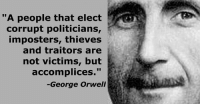 """Memes, True, and George Orwell: """"A people that elect  corrupt politicians,  imposters, thieves  and traitors are  not victims, but  accomplices  George Orwell Yes, its true."""