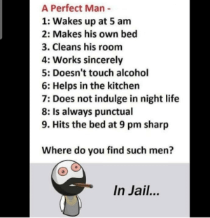5 Am, Jail, and Life: A Perfect Man -  1: Wakes up at 5 am  2: Makes his own bed  3. Cleans his room  4: Works sincerely  5: Doesn't touch alcohol  6: Helps in the kitchen  7: Does not indulge in night life  8: Is always punctual  9. Hits the bed at 9 pm sharp  Where do you find such men?  In Jail... Are you sure about that?!