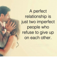 imperfection: A perfect  relationship is  just two imperfect  people who  refuse to give up  on each other