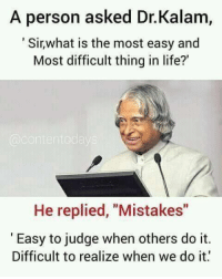 "Life, Memes, and Mistakes: A person asked Dr.Kalam,  Sirwhat is the most easy and  Most difficult thing in life?'  He replied, ""Mistakes""  Easy to judge when others do it.  Difficult to realize when we do it"