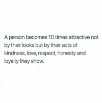 Love, Respect, and Honesty: A person becomes 10 times attractive not  by their looks but by their acts of  kindness, love, respect, honesty and  loyalty they show.