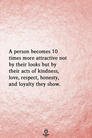 Honesty And Loyalty: A person becomes 10  times more attractive not  by their looks but by  their acts of kindness,  love, respect, honesty,  and loyalty they show.