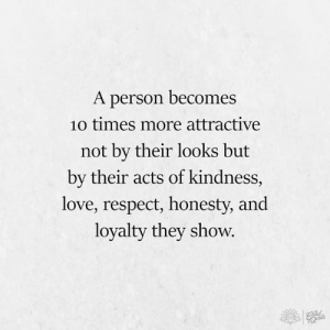 Love, Memes, and Respect: A person becomes  1o times more attractive  not bv their looks but  by their acts of kindness,  love, respect, honesty, and  loyalty they show.