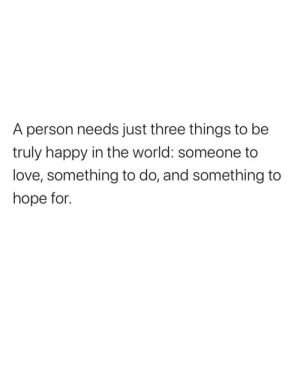 Love, Happy, and World: A person needs just three things to be  truly happy in the world: someone to  love, something to do, and something to  hope for.