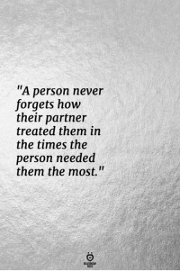 "Never, How, and Them: ""A person never  forgets how  their partner  treated them in  the times the  person needed  them the most.""  RELATINGHIP"