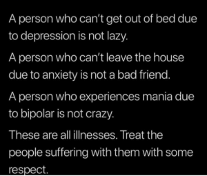 Mania: A person who can't get out of bed due  to depression is not lazy.  A person who can't leave the house  due to anxiety is not a bad friend.  A person who experiences mania due  to bipolar is not crazy.  These are all illnesses. Treat the  people suffering with them with some  respect