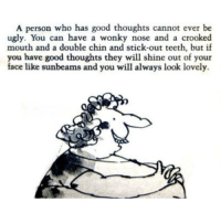 "<p>A person who has good thoughts cannot ever be ugly. via /r/wholesomememes <a href=""http://ift.tt/2wyiVJP"">http://ift.tt/2wyiVJP</a></p>: A person who has good thoughts cannot ever be  ugly. You can have a wonky nose and a crooked  mouth and a double chin and stick-out teeth, but if  you have good thoughts they will shine out of your  face like sunbeams and you will always look lovely. <p>A person who has good thoughts cannot ever be ugly. via /r/wholesomememes <a href=""http://ift.tt/2wyiVJP"">http://ift.tt/2wyiVJP</a></p>"